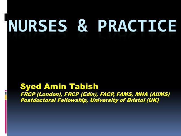 NURSES & PRACTICE Syed Amin Tabish  FRCP (London), FRCP (Edin), FACP, FAMS, MHA (AIIMS) Postdoctoral Fellowship, Universit...