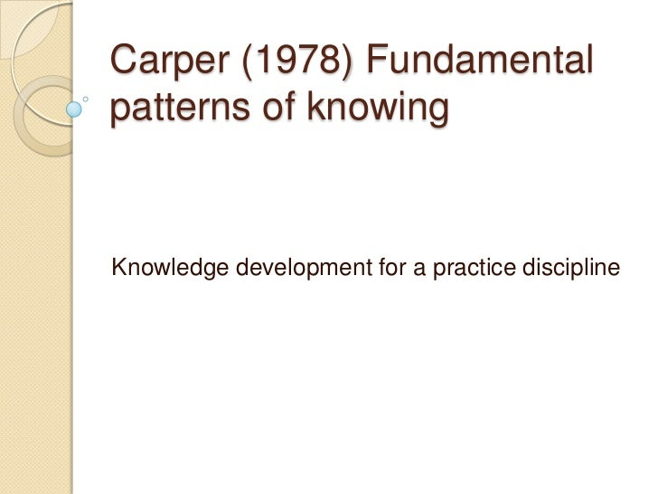 carpers patterns of knowing essay Appendix a provides johns' framework for applying carper's four patterns of  knowing this enables the practitioner to interpret his or her experience within the .