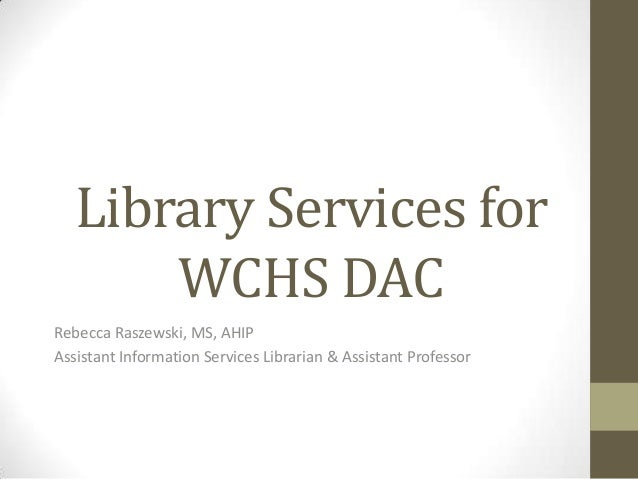 Library Services for WCHS DAC Rebecca Raszewski, MS, AHIP Assistant Information Services Librarian & Assistant Professor