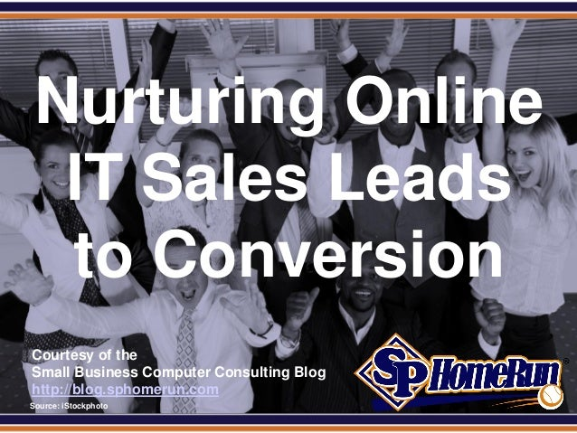 SPHomeRun.comNurturing OnlineIT Sales Leadsto ConversionCourtesy of theSmall Business Computer Consulting Bloghttp://blog....