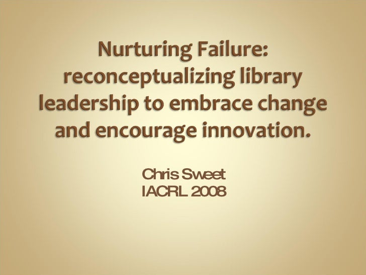 Nurturing Failure: reconceptualizing library leadership to embrace change and encourage innovation