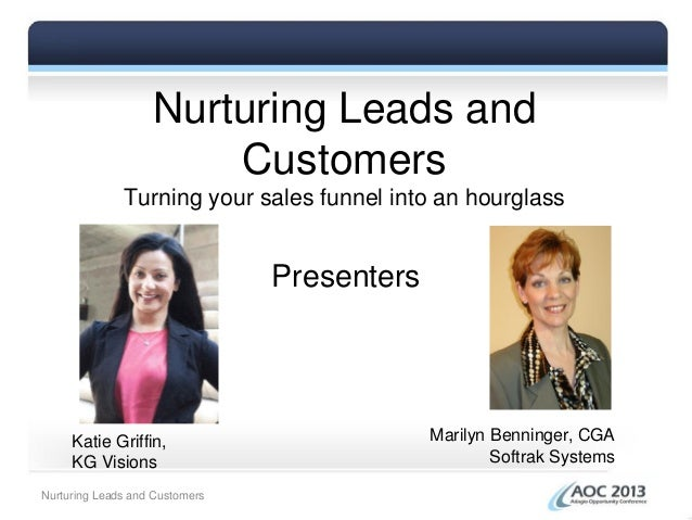 Nurturing Leads andCustomersTurning your sales funnel into an hourglassPresentersKatie Griffin,KG VisionsMarilyn Benninger...