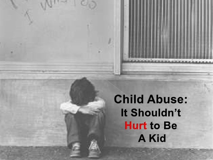 Child Abuse:<br />It Shouldn't <br />Hurt to Be<br /> A Kid<br />
