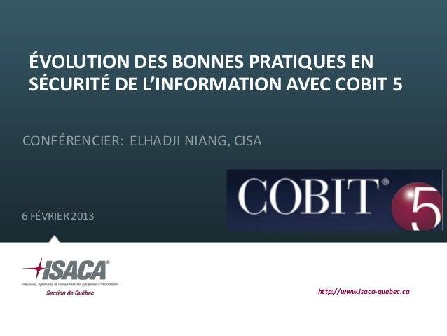 ÉVOLUTION DES BONNES PRATIQUES EN SÉCURITÉ DE L'INFORMATION AVEC COBIT 5CONFÉRENCIER: ELHADJI NIANG, CISA6 FÉVRIER 2013   ...