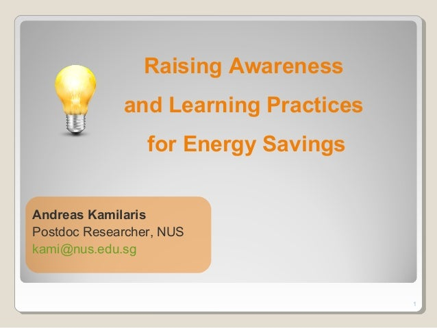 1 Raising Awareness and Learning Practices for Energy Savings Andreas Kamilaris Postdoc Researcher, NUS kami@nus.edu.sg