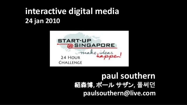 interactive digital media 24 jan 2010 paul southern 紹森博, ポール サザン, 폴써던 paulsouthern@live.com
