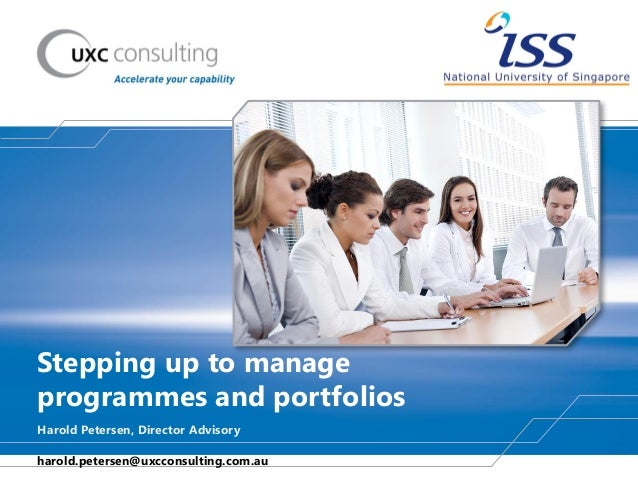 Stepping up to manage programmes and portfolios Harold Petersen, Director Advisory harold.petersen@uxcconsulting.com.au