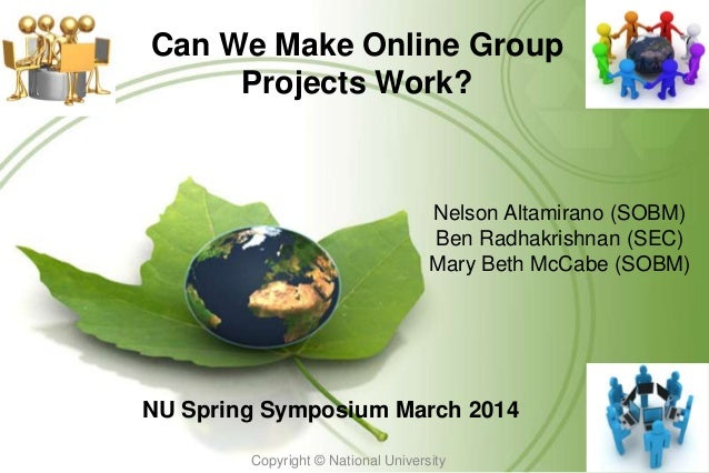 Can We Make Online Group Projects Work? NU Spring Symposium March 2014 Copyright © National University 1 Nelson Altamirano...