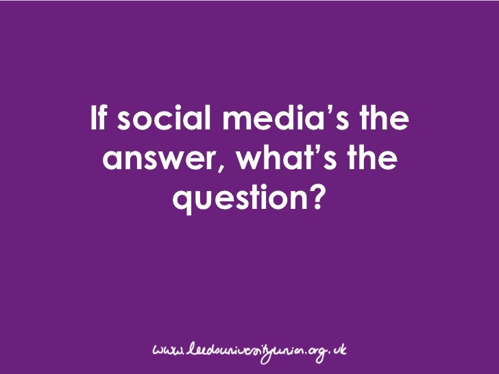 If Social Media's the answer, what's the question?