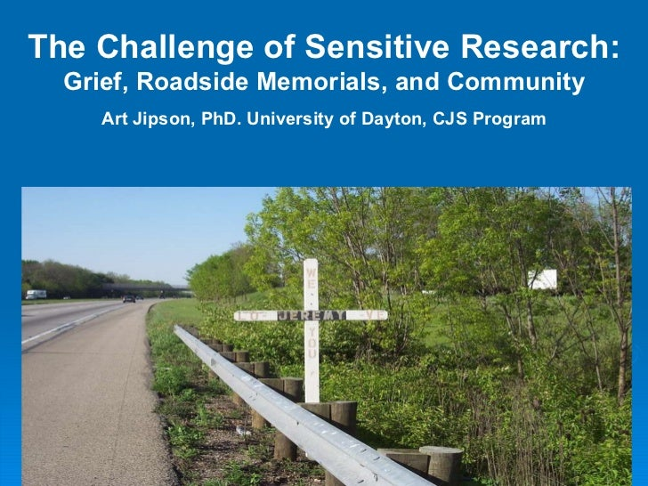The Challenge of Sensitive Research: Grief, Roadside Memorials, and Community Art Jipson, PhD. University of Dayton, CJS P...