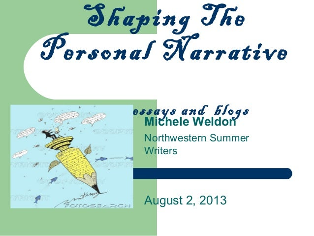 Shaping The Personal Narrative memoir, essays and blogs Michele Weldon Northwestern Summer Writers August 2, 2013