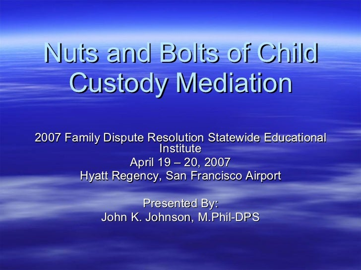 Nuts and Bolts of Child Custody Mediation 2007 Family Dispute Resolution Statewide Educational Institute April 19 – 20, 20...