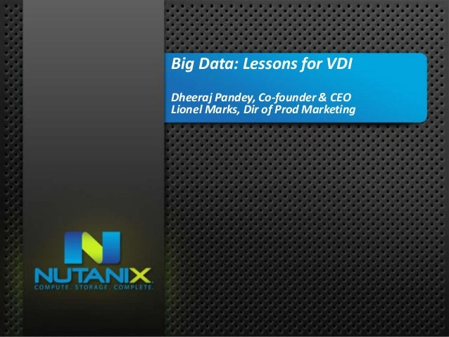 01 NUTANIX INC. – CONFIDENTIAL AND PROPRIETARY Big Data: Lessons for VDI Dheeraj Pandey, Co-founder & CEO Lionel Marks, Di...