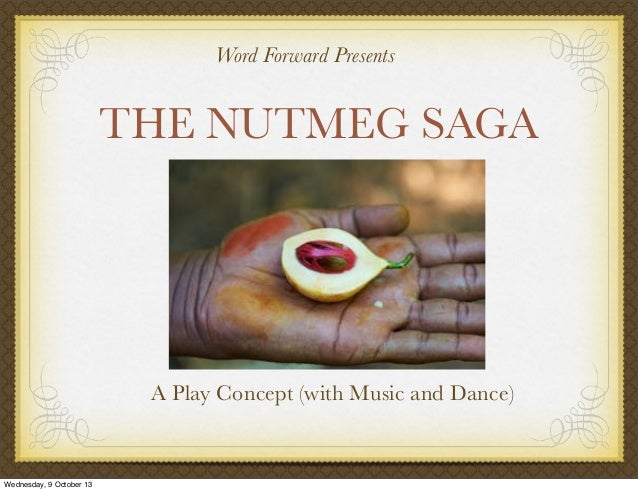 THE NUTMEG SAGA A Play Concept (with Music and Dance) Word Forward Presents Wednesday, 9 October 13