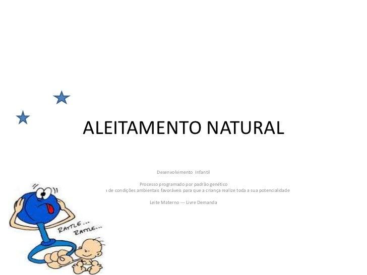 ALEITAMENTO NATURAL                                 Desenvolvimento Infantil                        Processo programado po...