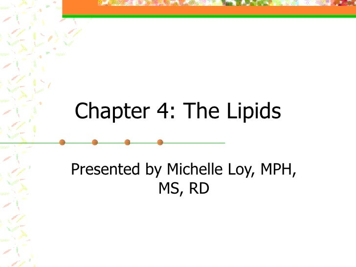 Chapter 4: The Lipids Presented by Michelle Loy, MPH, MS, RD