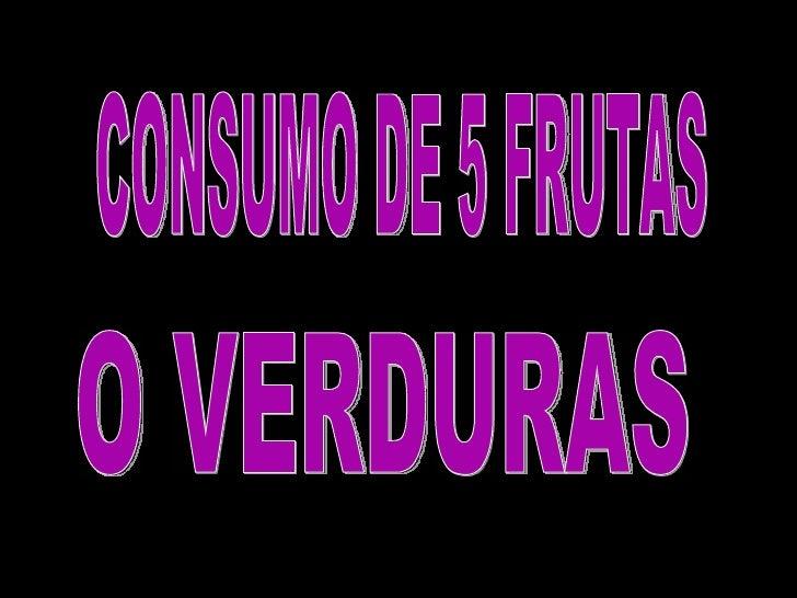 O VERDURAS CONSUMO DE 5 FRUTAS