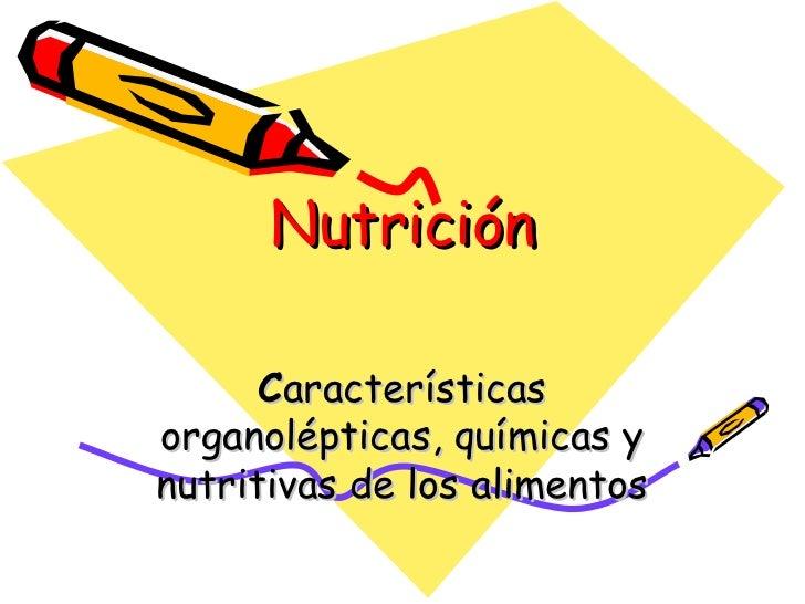 Nutrición C aracterísticas organolépticas, químicas y nutritivas de los alimentos