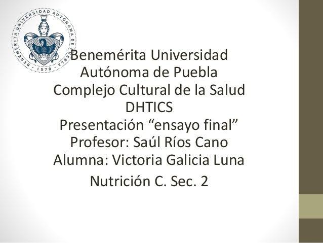 """Benemérita Universidad Autónoma de Puebla Complejo Cultural de la Salud DHTICS Presentación """"ensayo final"""" Profesor: Saúl ..."""