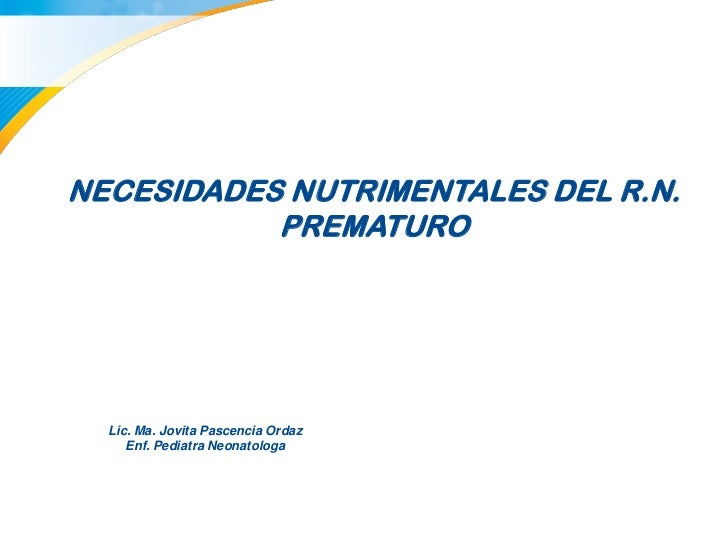 NECESIDADES NUTRIMENTALES DEL R.N.           PREMATURO  Lic. Ma. Jovita Pascencia Ordaz     Enf. Pediatra Neonatologa