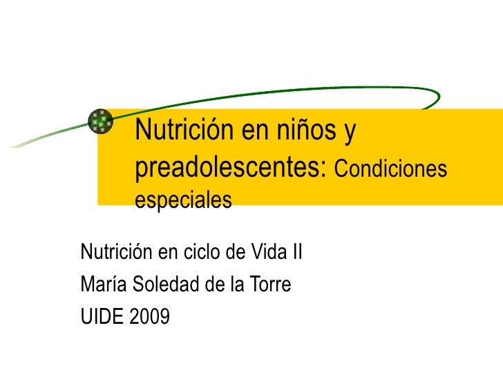 Nutrición en niños y preadolescentes:  Condiciones especiales Nutrición en ciclo de Vida II María Soledad de la Torre UIDE...