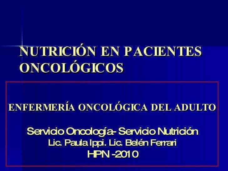 NUTRICIÓN EN PACIENTES ONCOLÓGICOS ENFERMERÍA ONCOLÓGICA DEL ADULTO Servicio Oncología- Servicio Nutrición Lic. Paula Ippi...