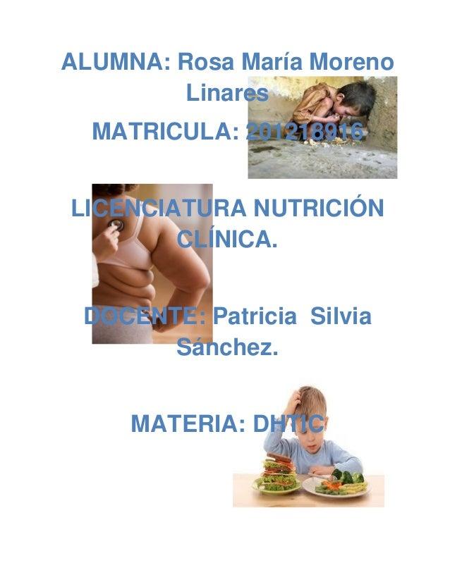 ALUMNA: Rosa María Moreno        Linares  MATRICULA: 201218916LICENCIATURA NUTRICIÓN        CLÍNICA. DOCENTE: Patricia Sil...