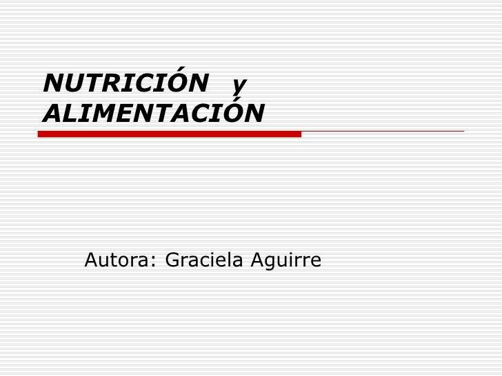 NUTRICIÓN   y  ALIMENTACIÓN Autora: Graciela Aguirre