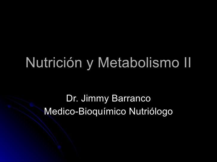 Nutrición y Metabolismo II Dr. Jimmy Barranco Medico-Bioquímico Nutriólogo