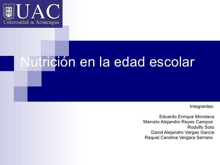 Nutrición en la edad escolar Integrantes: Eduardo Enrique Mondaca Marcelo Alejandro Reyes Campos  Rodolfo Soto David Aleja...