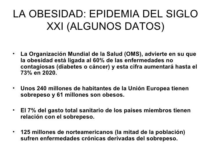 LA OBESIDAD: EPIDEMIA DEL SIGLO      XXI (ALGUNOS DATOS)  • La Organización Mundial de la Salud (OMS), advierte en su que ...