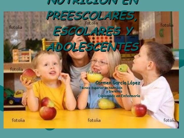NUTRICIÓN EN PREESCOLARES, ESCOLARES Y ADOLESCENTES <ul><li>Carmen García López </li></ul><ul><ul><ul><ul><ul><li>Técnico ...