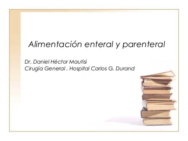 Alimentación enteral y parenteralDr. Daniel Héctor MautisiCirugía General . Hospital Carlos G. Durand