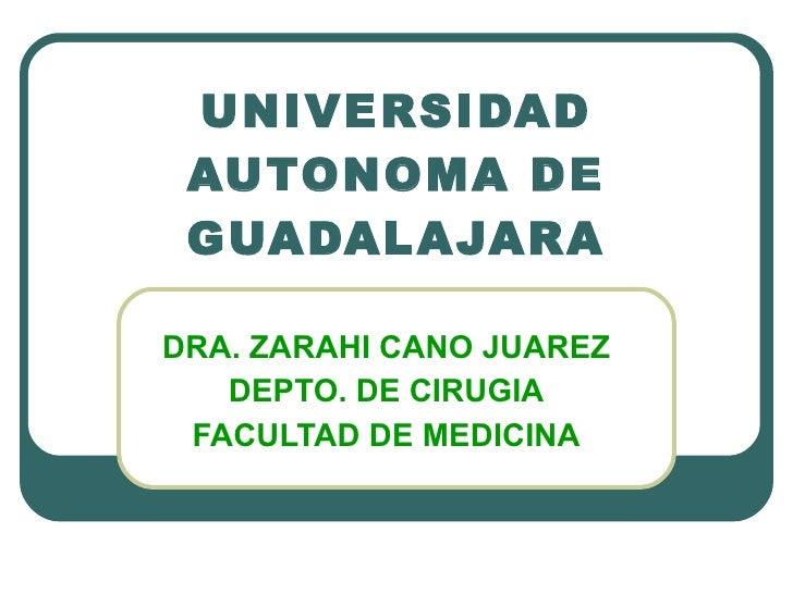 UNIVERSIDAD AUTONOMA DE GUADALAJARA DRA. ZARAHI CANO JUAREZ DEPTO. DE CIRUGIA FACULTAD DE MEDICINA