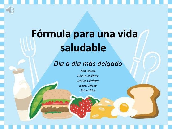 Fórmula para una vida saludable  Día a día más delgado Ana Quiroz Ana Luisa Pérez Jessica Córdova Isabel Tejeda Zahira Ríos