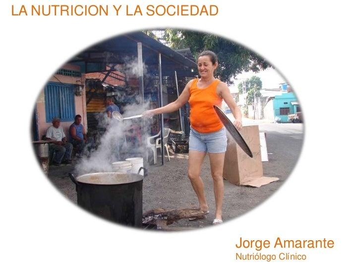 LA NUTRICION Y LA SOCIEDAD<br />Jorge Amarante<br />Nutriólogo Clínico<br />