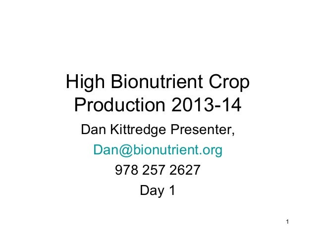 High Bionutrient Crop Production 2013-14 Dan Kittredge Presenter, Dan@bionutrient.org 978 257 2627 Day 1 1