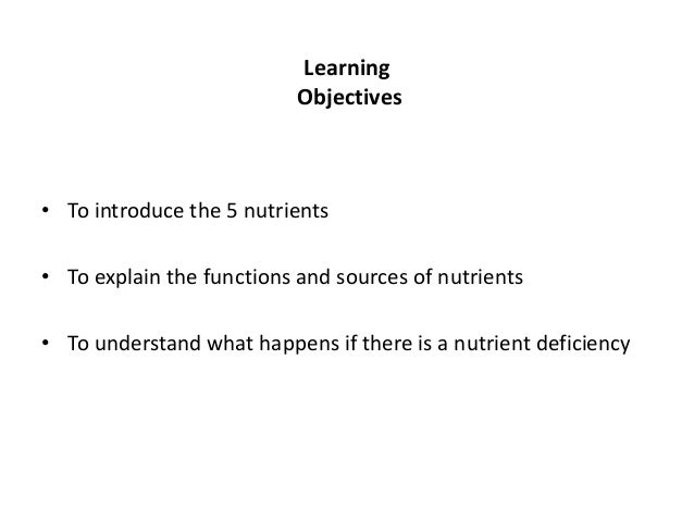 Learning                           Objectives• To introduce the 5 nutrients• To explain the functions and sources of nutri...