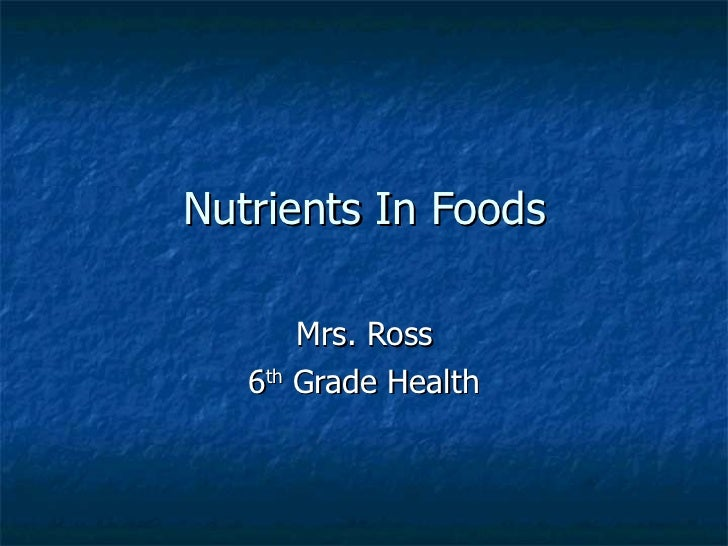 Nutrients In Foods Mrs. Ross 6 th  Grade Health