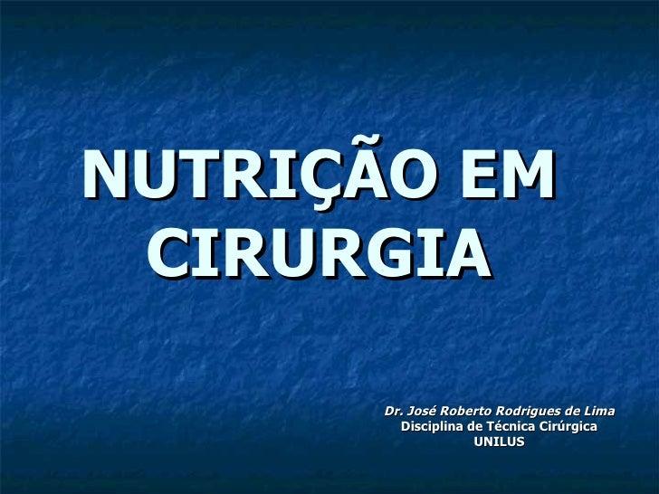 NUTRIÇÃO EM CIRURGIA Dr. José Roberto Rodrigues de Lima Disciplina de Técnica Cirúrgica UNILUS