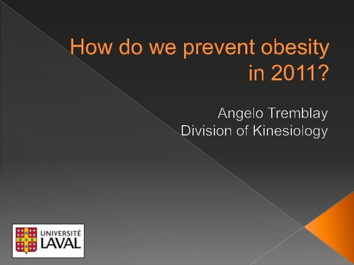 How do wepreventobesityin 2011?<br />Angelo Tremblay<br />Division of Kinesiology<br />