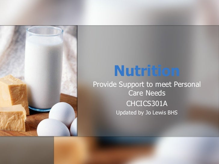 Nutrition Provide Support to meet Personal Care Needs CHCICS301A Updated by Jo Lewis BHS