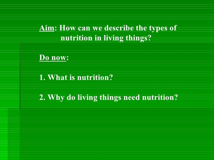 Aim : How can we describe the types of  nutrition in living things? Do now :  1. What is nutrition? 2. Why do living thing...