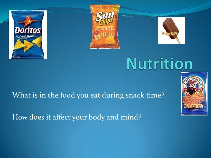 What is in the food you eat during snack time?How does it affect your body and mind?