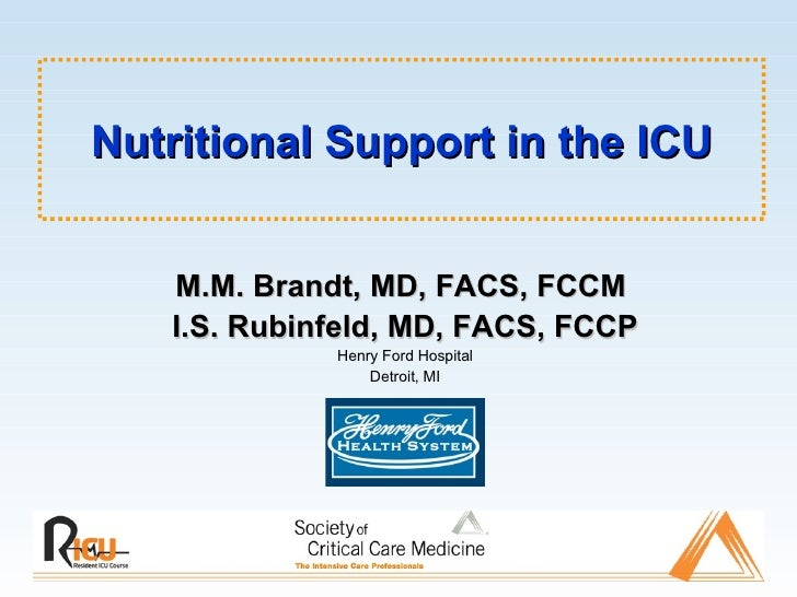 Nutritional Support in the ICU M.M. Brandt, MD, FACS, FCCM   I.S. Rubinfeld, MD, FACS, FCCP Henry Ford Hospital Detroit, MI
