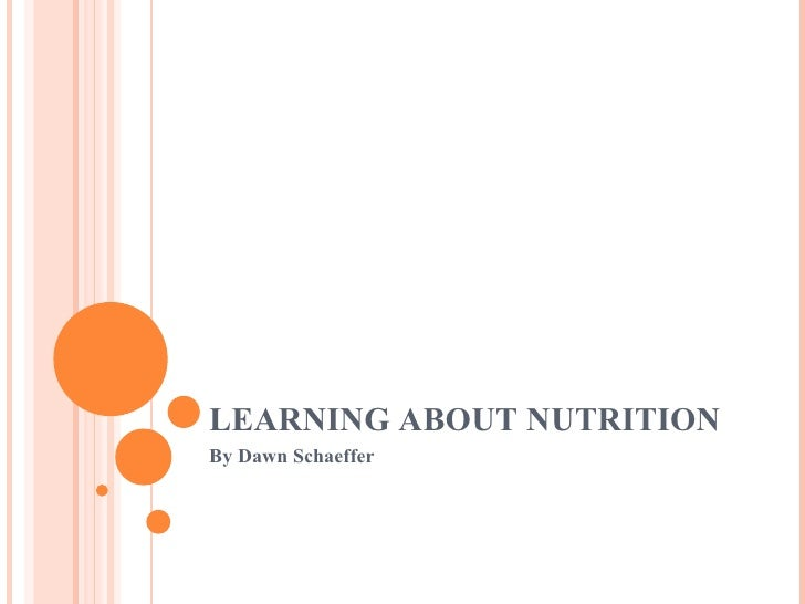 LEARNING ABOUT NUTRITION  By Dawn Schaeffer