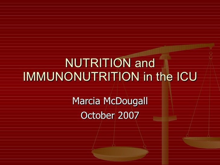NUTRITION and IMMUNONUTRITION in the ICU Marcia McDougall October 2007