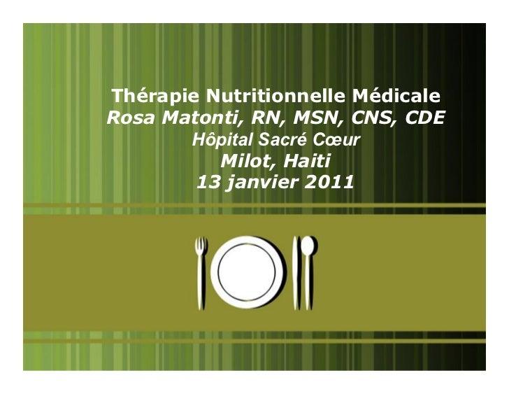 Thérapie Nutritionnelle MédicaleRosa Matonti, RN, MSN, CNS, CDE       Hôpital Sacré Cœur          Milot, Haiti        13 j...
