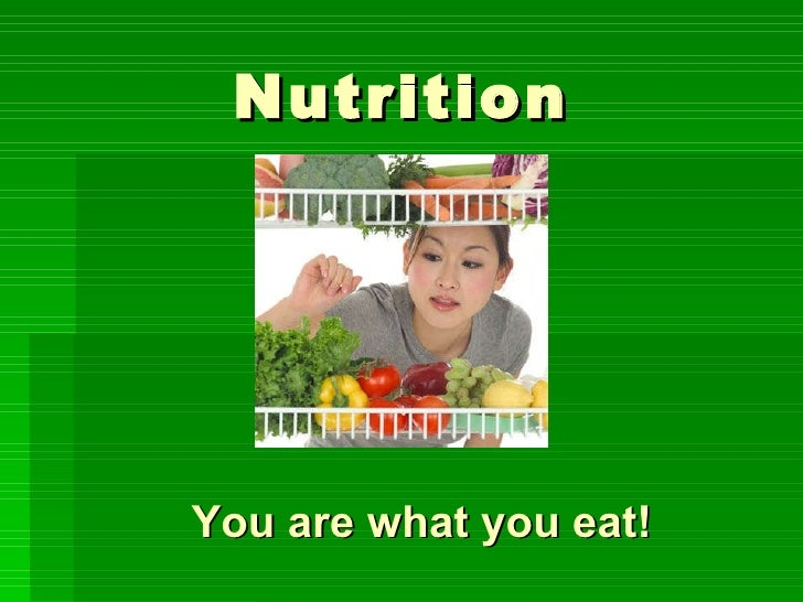Nutrition You are what you eat!