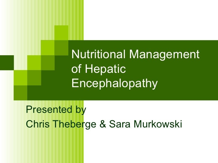 Nutritional Management of Hepatic Encephalopathy Presented by Chris Theberge & Sara Murkowski